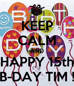 Poster: KEEP CALM AND HAPPY 15th B-DAY TIM !
