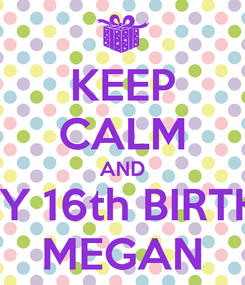 Poster: KEEP CALM AND HAPPY 16th BIRTHDAY MEGAN