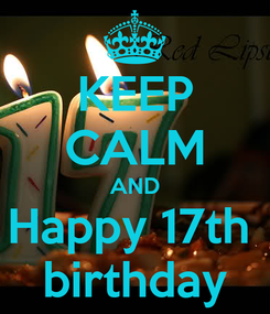 Poster: KEEP CALM AND Happy 17th  birthday