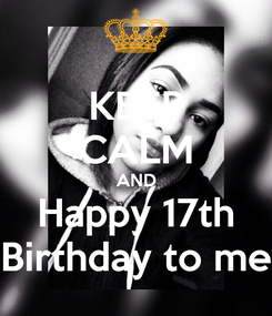 Poster: KEEP CALM AND Happy 17th Birthday to me