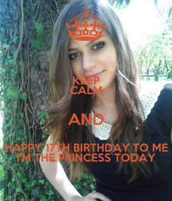 Poster: KEEP CALM AND HAPPY 17TH BIRTHDAY TO ME I'M THE PRINCESS TODAY