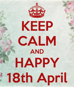 Poster: KEEP CALM AND HAPPY 18th April