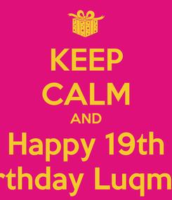 Poster: KEEP CALM AND Happy 19th Birthday Luqman