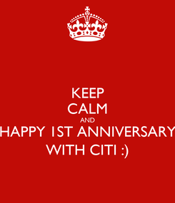 Poster: KEEP CALM AND HAPPY 1ST ANNIVERSARY WITH CITI :)