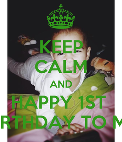 Poster: KEEP CALM AND HAPPY 1ST  bIRTHDAY TO ME