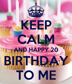 Poster: KEEP CALM AND HAPPY 20 BIRTHDAY TO ME