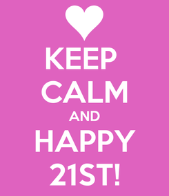 Poster: KEEP  CALM AND HAPPY 21ST!