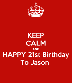 Poster: KEEP CALM AND HAPPY 21st Birthday To Jason