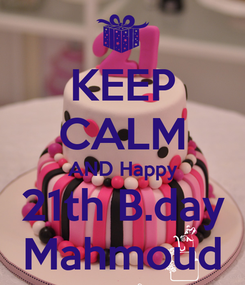 Poster: KEEP CALM AND Happy 21th B.day Mahmoud