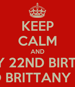 Poster: KEEP CALM AND HAPPY 22ND BIRTHDAY TO BRITTANY JL!
