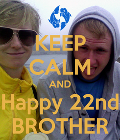 Poster: KEEP CALM AND Happy 22nd BROTHER