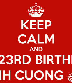 Poster: KEEP CALM AND HAPPY 23RD BIRTHDAY TO MANH CUONG ^_^