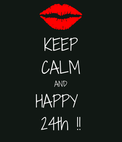 Poster: KEEP CALM AND HAPPY  24th !!