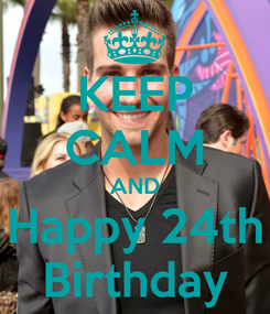 Poster: KEEP CALM AND Happy 24th Birthday