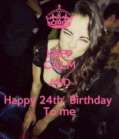 Poster: KEEP CALM AND Happy 24th  Birthday  To me