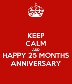 Poster: KEEP CALM AND HAPPY 25 MONTHS ANNIVERSARY