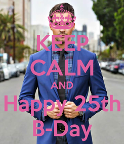 Poster: KEEP CALM AND Happy 25th B-Day