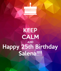 Poster: KEEP CALM AND Happy 25th Birthday Salena!!!!