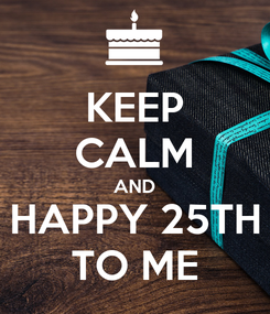 Poster: KEEP CALM AND HAPPY 25TH TO ME