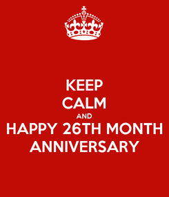 Poster: KEEP CALM AND HAPPY 26TH MONTH ANNIVERSARY