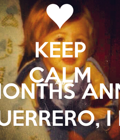Poster: KEEP CALM AND HAPPY 3 MONTHS ANNIVERSARY ROBERTO GUERRERO, I LOVE YOU !!