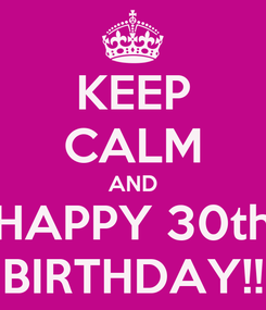 Poster: KEEP CALM AND HAPPY 30th BIRTHDAY!!