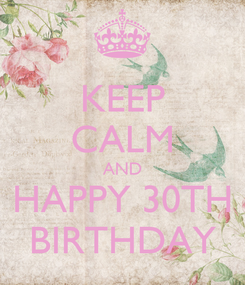 Poster: KEEP CALM AND HAPPY 30TH BIRTHDAY