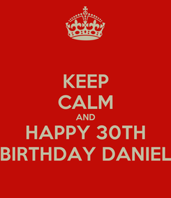 Poster: KEEP CALM AND HAPPY 30TH BIRTHDAY DANIEL