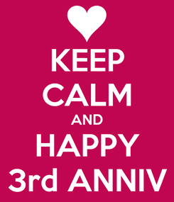 Poster: KEEP CALM AND HAPPY 3rd ANNIV