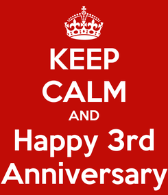 Poster: KEEP CALM AND Happy 3rd Anniversary