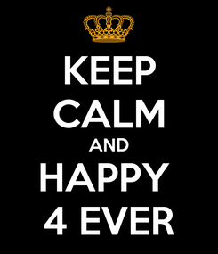 Poster: KEEP CALM AND HAPPY  4 EVER