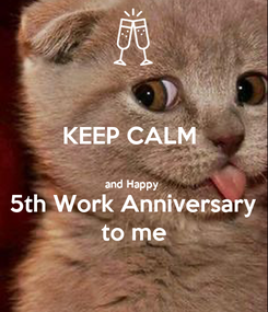 Poster: KEEP CALM   and Happy  5th Work Anniversary to me