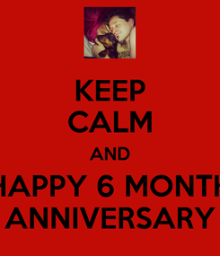 Poster: KEEP CALM AND HAPPY 6 MONTH ANNIVERSARY