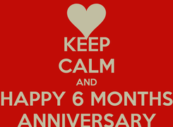 Poster: KEEP CALM AND HAPPY 6 MONTHS ANNIVERSARY