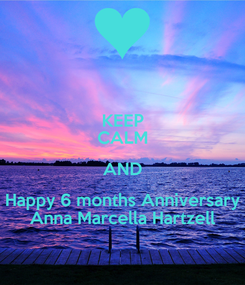 Poster: KEEP CALM AND Happy 6 months Anniversary Anna Marcella Hartzell