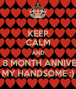 Poster: KEEP CALM AND HAPPY 8 MONTH ANNIVERSARY MY HANDSOME :)