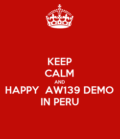 Poster: KEEP CALM AND HAPPY  AW139 DEMO IN PERU