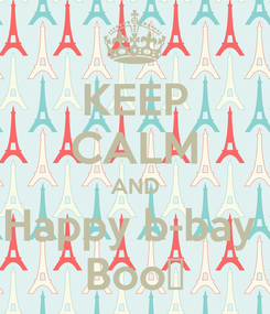 Poster: KEEP CALM AND Happy b-bay  Boo😛