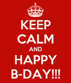 Poster: KEEP CALM AND HAPPY B-DAY!!!