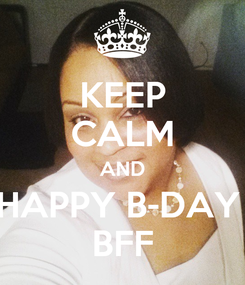 Poster: KEEP CALM AND HAPPY B-DAY  BFF