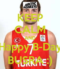 Poster: KEEP CALM AND Happy B-Day BUSRA :)