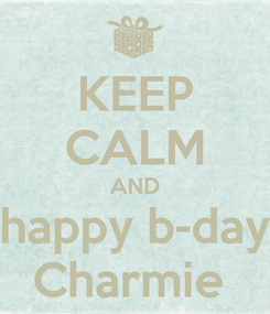 Poster: KEEP CALM AND  happy b-day  Charmie