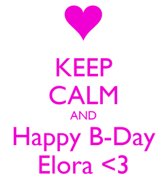 Poster: KEEP CALM AND Happy B-Day Elora <3