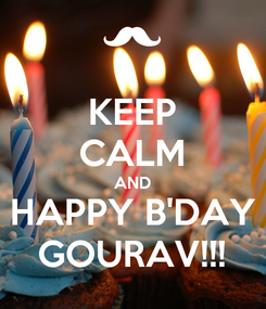 Poster: KEEP CALM AND HAPPY B'DAY GOURAV!!!