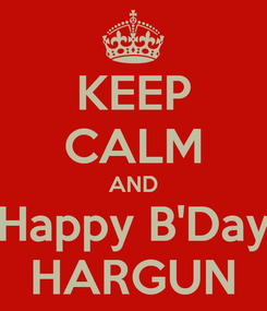 Poster: KEEP CALM AND Happy B'Day HARGUN