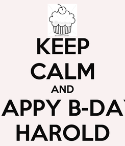 Poster: KEEP CALM AND HAPPY B-DAY HAROLD