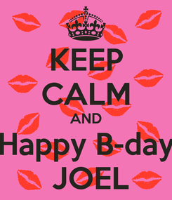 Poster: KEEP CALM AND  Happy B-day   JOEL