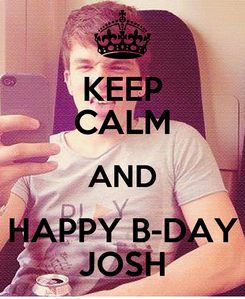 Poster: KEEP CALM AND HAPPY B-DAY JOSH