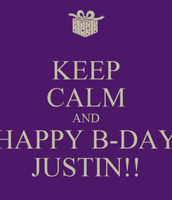 Poster: KEEP CALM AND HAPPY B-DAY JUSTIN!!