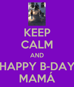 Poster: KEEP CALM AND HAPPY B-DAY MAMÁ